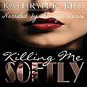 Killing Me Softly Audiobook by Kathryn R. Biel Narrated by Dawnya Clarine