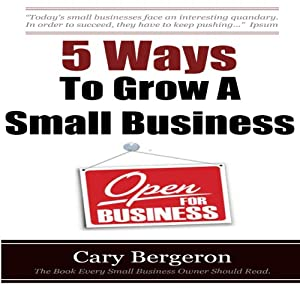 5 Ways to Grow Small Business | [Cary Bergeron]