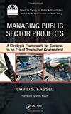 David S. Kassel Managing Public Sector Projects: A Strategic Framework for Success in an Era of Downsized Government (ASPA Series in Public Administration and Public Policy)