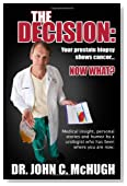 The Decision: Your prostate biopsy shows cancer. Now what?: Medical insight, personal stories, and humor by a urologist who has been where you are now.