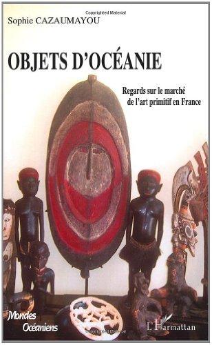 Sophie Viellard- Cazaumayou - Objets d'Océanie : Regards sur le marché de l'art primitif en France