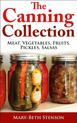 Canning Collection, 5 Books In 1, Canning Meat, Fish, Poultry, Wild Game, Vegetables, Fruits, Pickles, Salsa (Canning and Preserving Guides) by Mary-Beth Stenson