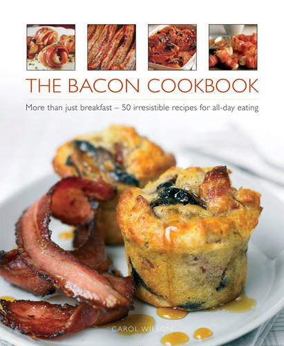 The Bacon Cookbook: More Than Just Breakfast - 50 Irresistible Recipes For All-Day Eating by Carol Wilson