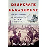 Desperate Engagement: How a Little-Known Civil War Battle Saved Washington, D.C., and Changed American History ~ Marc Leepson