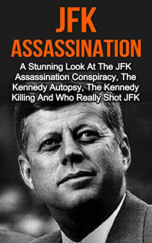 Free Kindle Book : JFK Assassination: A Stunning Look At The JFK Assassination Conspiracy, The Kennedy Autopsy, The Kennedy Killing And Who Really Shot JFK? JFK Assassination ... Books, JFK Assassination Conspiracy,)