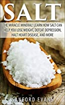 Salt: The Miracle Mineral! Learn How Salt Can Help You Lose Weight, Defeat Depression, Halt Heart Disease, and More (The Definitive Guide on Salt - How to Reap the Benefits of this Wonderful Mineral)