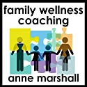 Family Wellness Coaching: Building Well-Being Into Everyday Life Audiobook by Anne Marshall Narrated by Anne Marshall