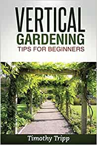 Vertical Gardening Tips For Beginners Timothy Tripp 9781495493669 Books