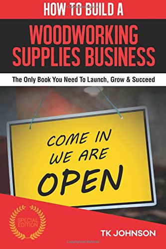 How To Build A Woodworking Supplies Business (Special Edition): The Only Book You Need To Launch, Grow & Succeed