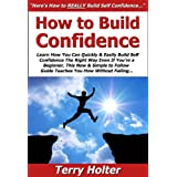 How to Build Confidence: Learn How You Can Quickly & Easily Build Self Confidence The Right Way Even If You're a Beginner, This New & Simple to Follow Guide Teaches You How Without Failing ~ Terry Holter