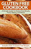 Gluten Free Cookbook: A Simple Guide To Gluten Free Breads, Pasta, Baking, and More! (Includes Over 75 Gluten Free Recipes) (Gluten Free Cookbook, Gluten … Free Baking, Gluten Free Bread Book 1)