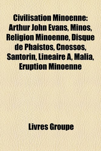 Civilisation Minoenne: Arthur John Evans, Minos, Religion Minoenne, Disque de Phaistos, Cnossos, Santorin, Linéaire A, Malia, Éruption Minoenne