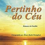 Pertinho do Céu [Close to Heaven] | Álvaro Basile Portughesi,Espírito Euzébio