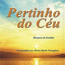 Pertinho do Céu [Close to Heaven] Audiobook by Álvaro Basile Portughesi, Espírito Euzébio Narrated by Barros Batista