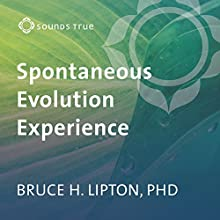 The Spontaneous Evolution Experience: The Choice to Become a New Species Speech by Bruce H. Lipton PhD Narrated by Bruce H. Lipton PhD