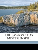 img - for Die Passion: Das Misterienspiel (German Edition) book / textbook / text book