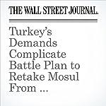 Turkey's Demands Complicate Battle Plan to Retake Mosul From Islamic State | Tamer El-Ghobashy,Dion Nissenbaum