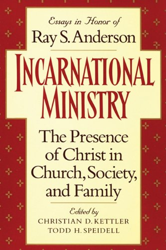 Incarnational Ministry: The Presence of Christ in Church, Society, and Family: Essays in Honor of Ray S. Anderson, Christian D. Kettler