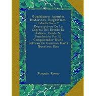 Guadalajara: Apuntes Históricos, Biográficos, Estadísticos Y Descriptivos De La Capital Del Estado De Jalisco,...