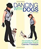 Dancing with Dogs: The Complete How-To and Troubleshooting Guide to Canine Freestyle