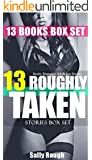 13 BOOKS: ROUGHLY TAKEN: SHORT STORIES BOX SET SEX SERIES- New Women Romance Seduction, Stepbrother, MFF, MMF Menage & Domination Tales: Unlimited Alpha ... Training and Spanking Desire Collection)