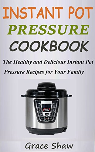 INSTANT POT PRESSURE COOK BOOK: 30 Main Course Recipes:The Healthy and Delicious instant Pot Pressure Recipes for Your Family by Grace Shaw