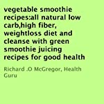 Vegetable Smoothie Recipes: All Natural Low Carb, High Fiber, Weightloss Diet and Cleanse with Green Smoothie Juicing Recipes for Good Health | Richard .O McGregor, Health Guru
