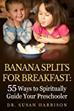 Banana Splits for Breakfast: 55 Ways to Spiritually Guide Your Preschooler