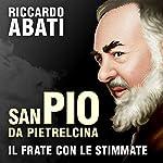 San Pio da Pietrelcina. Il frate con le stimmate | Riccardo Abati