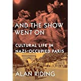And The Show Went On: Cultural Life in Nazi-occupied Parisby Alan Riding
