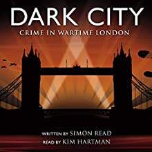 Dark City: Crime in Wartime London Audiobook by Simon Read Narrated by Kim Hartman