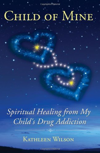 Child of Mine: Spiritual Healing from My Child's Drug Addiction