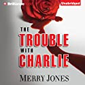 The Trouble with Charlie: A Novel (       UNABRIDGED) by Merry Jones Narrated by Tanya Eby