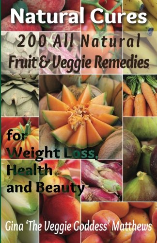Natural Cures: 200 All Natural Fruit & Veggie Remedies for Weight Loss, Health and Beauty: Nutritional Healing - Food Cures (Volume 1)