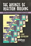 img - for The Business of Injection Molding: What It Takes to Succeed As a Custom Molder (Injection Molding Management Series) book / textbook / text book