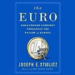 The Euro: How a Common Currency Threatens the Future of Europe | Joseph E. Stiglitz
