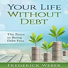 Your Life Without Debt: The Peace in Being Debt Free Audiobook by Frederick Weber Narrated by Clay Willison
