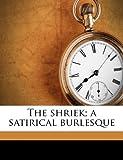 The shriek; a satirical burlesque