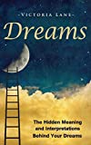 Dreams: The Hidden Meaning And Interpretations Behind Your Dreams (Dream Interpretation - Learn About What Goes on Inside Your Head While You Sleep)