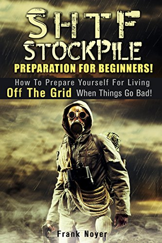 Frank Noyer - SHTF Stockpile Preparation for Beginners!: How to Prepare Yourself for Living off the Grid when things Go Bad! (Prepper's Guide To Survival)