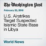 U.S. Airstrikes Target Suspected Islamic State Base in Libya | Sudarsan Raghavan,Brian Murphy,Missy Ryan