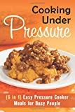 Cooking Under Pressure (6 in 1): Easy Pressure Cooker Meals for Busy People (Pressure Cooker Recipes)