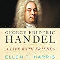 George Frideric Handel: A Life with Friends Audiobook by Ellen T. Harris Narrated by Andi Arndt