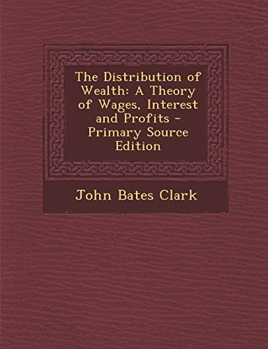 The Distribution of Wealth: A Theory of Wages, Interest and Profits - Primary Source Edition