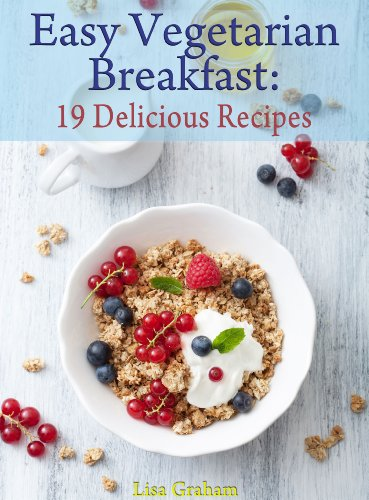 Easy Vegetarian Breakfast: 19 Delicious Recipes You Can Cook In 30 Minutes Or Less by Lisa Graham