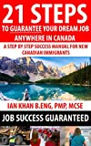 21 Steps to Guarantee your Dream Job Anywhere in Canada - A Step by Step Success Manual for New Canadian Immigrants: Job Market Inside Tips, Techniques & Tricks. Get Ahead of Everyone Today !