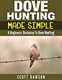 Dove Hunting Made Simple: A Beginners Resource to Dove Hunting
