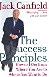 The Success Principles: How to Get From Where You Are to Where You Want to Be By Jack Canfield, Janet Switzer