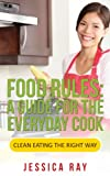 Food Rules: A Guide for the Everyday Cook (Clean Eating the Right Way)