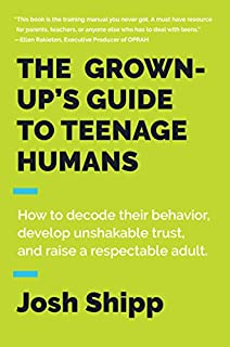 Book Cover: The Grown-Up's Guide to Teenage Humans: How to Decode Their Behavior, Develop Unshakable Trust, and Raise a Respectable Adult
